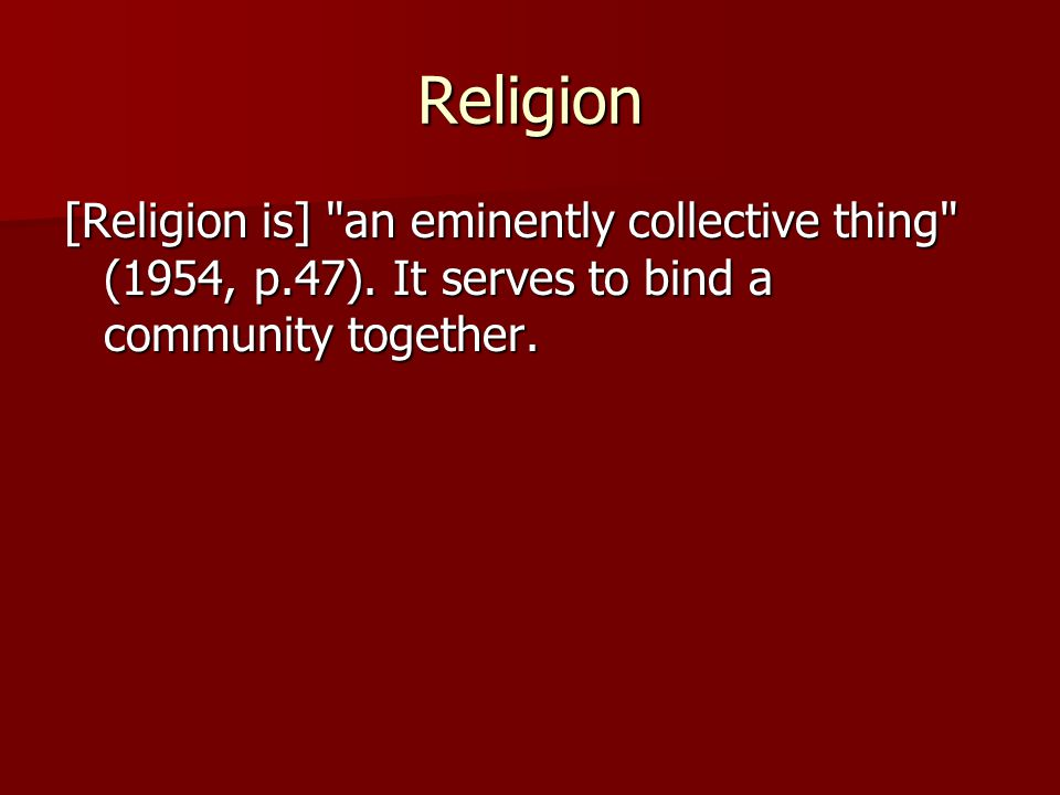 Religion [Religion is] an eminently collective thing (1954, p.47).